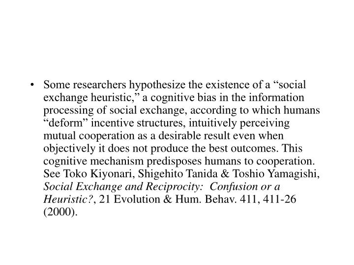 """Some researchers hypothesize the existence of a """"social exchange heuristic,"""" a cognitive bias in the information processing of social exchange, according to which humans """"deform"""" incentive structures, intuitively perceiving mutual cooperation as a desirable result even when objectively it does not produce the best outcomes. This cognitive mechanism predisposes humans to cooperation.  See Toko Kiyonari, Shigehito Tanida & Toshio Yamagishi,"""