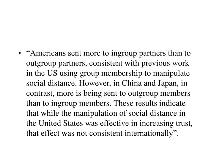 """""""Americans sent more to ingroup partners than to outgroup partners, consistent with previous work in the US using group membership to manipulate social distance. However, in China and Japan, in contrast, more is being sent to outgroup members than to ingroup members. These results indicate that while the manipulation of social distance in the United States was effective in increasing trust, that effect was not consistent internationally""""."""