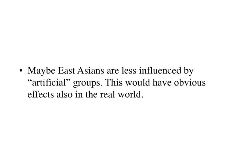 """Maybe East Asians are less influenced by """"artificial"""" groups. This would have obvious effects also in the real world."""