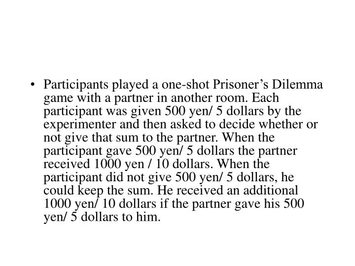 Participants played a one-shot Prisoner's Dilemma game with a partner in another room. Each participant was given 500 yen/ 5 dollars by the experimenter and then asked to decide whether or not give that sum to the partner. When the participant gave 500 yen/ 5 dollars the partner received 1000 yen / 10 dollars. When the participant did not give 500 yen/ 5 dollars, he could keep the sum. He received an additional 1000 yen/ 10 dollars if the partner gave his 500 yen/ 5 dollars to him.