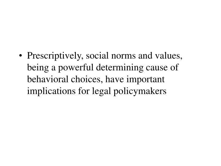 Prescriptively, social norms and values, being a powerful determining cause of behavioral choices, have important implications for legal policymakers