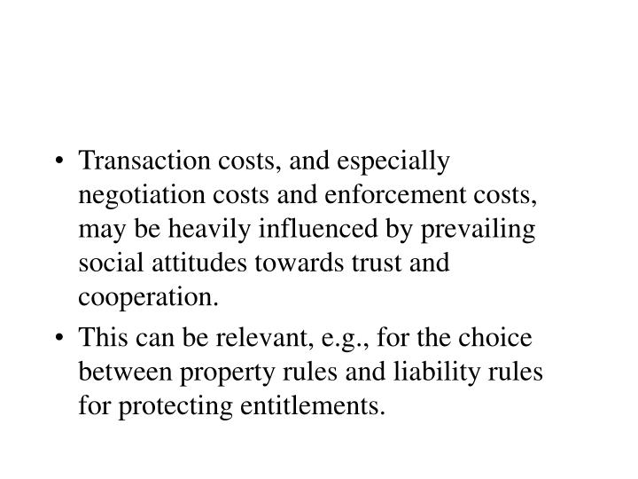 Transaction costs, and especially negotiation costs and enforcement costs, may be heavily influenced by prevailing social attitudes towards trust and cooperation.