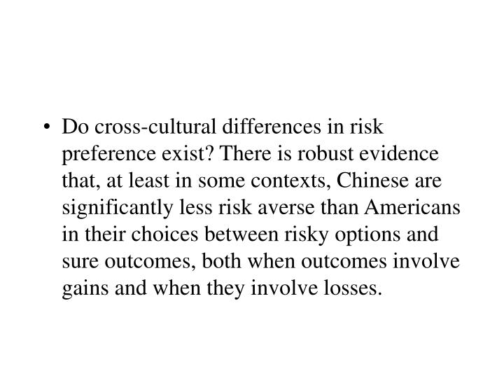 Do cross-cultural differences in risk preference exist? There is robust evidence that, at least in some contexts, Chinese are significantly less risk averse than Americans in their choices between risky options and sure outcomes, both when outcomes involve gains and when they involve losses.