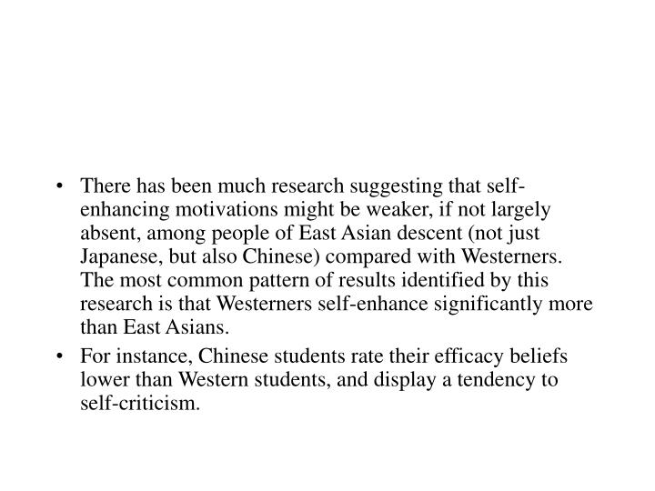 There has been much research suggesting that self-enhancing motivations might be weaker, if not largely absent, among people of East Asian descent (not just Japanese, but also Chinese) compared with Westerners. The most common pattern of results identified by this research is that Westerners self-enhance significantly more than East Asians.