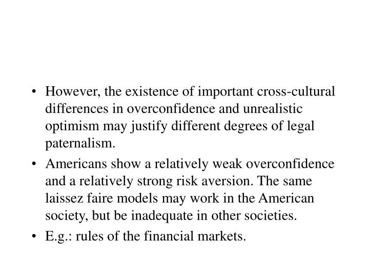 However, the existence of important cross-cultural differences in overconfidence and unrealistic optimism may justify different degrees of legal paternalism.