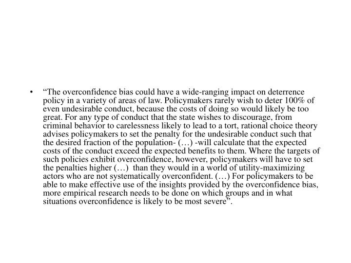 """""""The overconfidence bias could have a wide-ranging impact on deterrence policy in a variety of areas of law. Policymakers rarely wish to deter 100% of even undesirable conduct, because the costs of doing so would likely be too great. For any type of conduct that the state wishes to discourage, from criminal behavior to carelessness likely to lead to a tort, rational choice theory advises policymakers to set the penalty for the undesirable conduct such that the desired fraction of the population- (…) -will calculate that the expected costs of the conduct exceed the expected benefits to them. Where the targets of such policies exhibit overconfidence, however, policymakers will have to set the penalties higher (…)  than they would in a world of utility-maximizing actors who are not systematically overconfident. (…) For policymakers to be able to make effective use of the insights provided by the overconfidence bias, more empirical research needs to be done on which groups and in what situations overconfidence is likely to be most severe""""."""