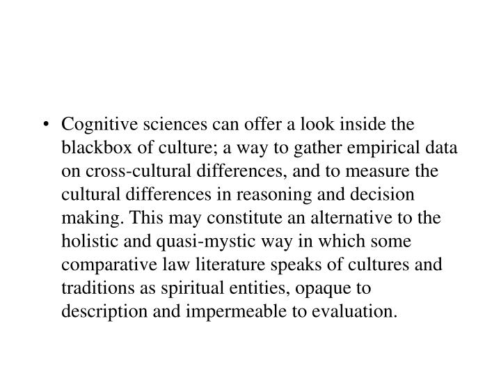 Cognitive sciences can offer a look inside the blackbox of culture; a way to gather empirical data on cross-cultural differences, and to measure the cultural differences in reasoning and decision making. This may constitute an alternative to the holistic and quasi-mystic way in which some comparative law literature speaks of cultures and traditions as spiritual entities, opaque to description and impermeable to evaluation.