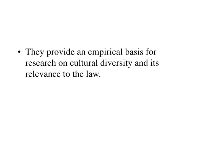 They provide an empirical basis for research on cultural diversity and its relevance to the law.