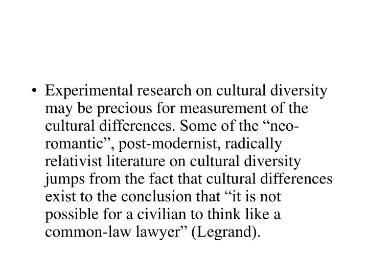"""Experimental research on cultural diversity may be precious for measurement of the cultural differences. Some of the """"neo-romantic"""", post-modernist, radically relativist literature on cultural diversity jumps from the fact that cultural differences exist to the conclusion that """"it is not possible for a civilian to think like a common-law lawyer"""" (Legrand)."""