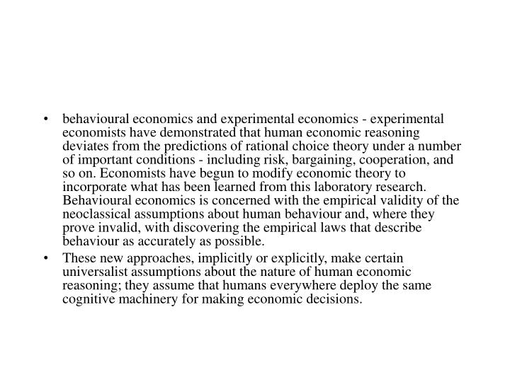 behavioural economics and experimental economics - experimental economists have demonstrated that human economic reasoning deviates from the predictions of rational choice theory under a number of important conditions - including risk, bargaining, cooperation, and so on. Economists have begun to modify economic theory to incorporate what has been learned from this laboratory research. Behavioural economics is concerned with the empirical validity of the neoclassical assumptions about human behaviour and, where they prove invalid, with discovering the empirical laws that describe behaviour as accurately as possible.