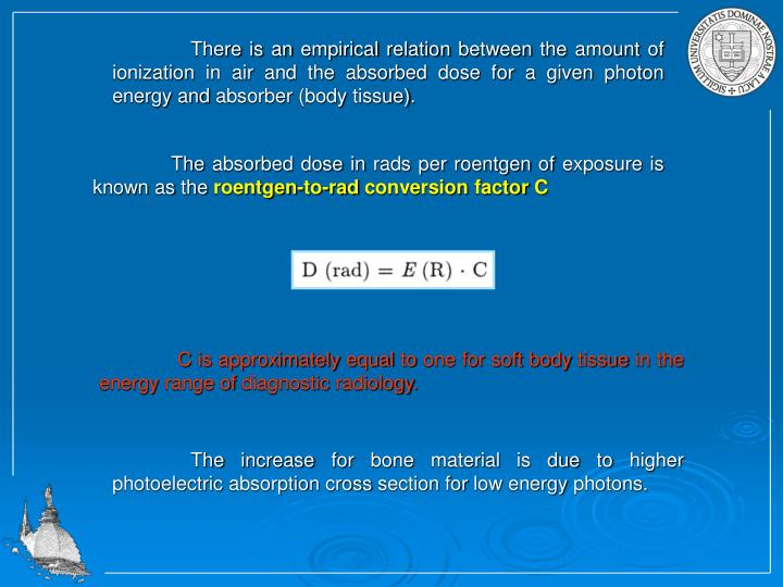There is an empirical relation between the amount of ionization in air and the absorbed dose for a given photon energy and absorber (body tissue).