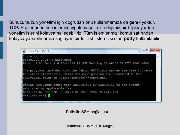 Sunucumuzun yönetimi için doğrudan onu kullanmamıza da gerek yoktur. TCP/IP üzerinden ssh istemci uygulaması ile istediğimiz bir bilgisayardan yönetim işlerini kolayca halledebiliriz. Tüm işlemlerimizi komut satırından kolayca yapabilmemizi sağlayan bir tür ssh istemcisi olan