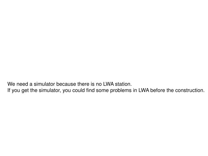 We need a simulator because there is no LWA station.
