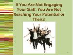if you are not engaging your staff you are not reaching your potential or theirs