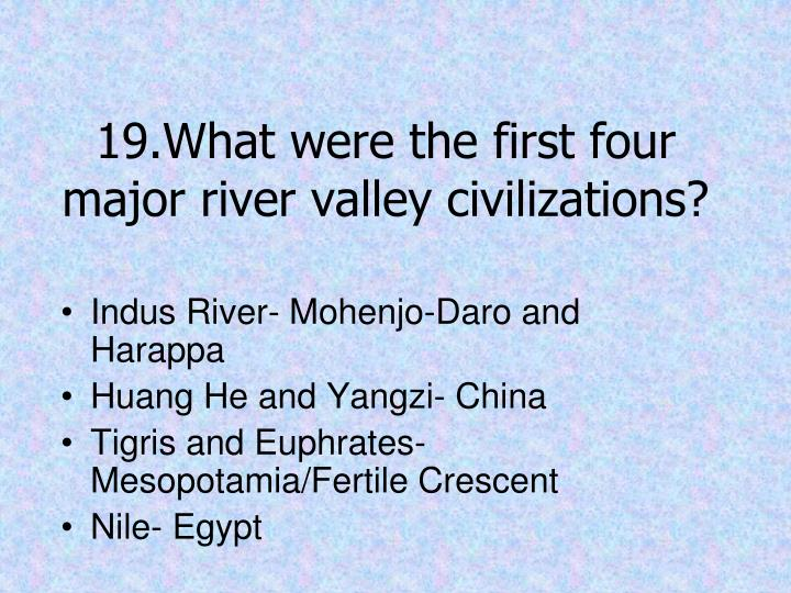 19.What were the first four major river valley civilizations?