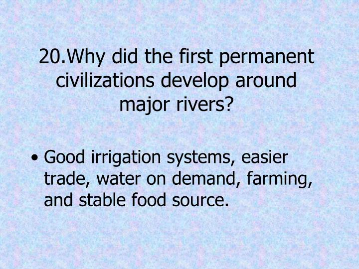20.Why did the first permanent civilizations develop around major rivers?