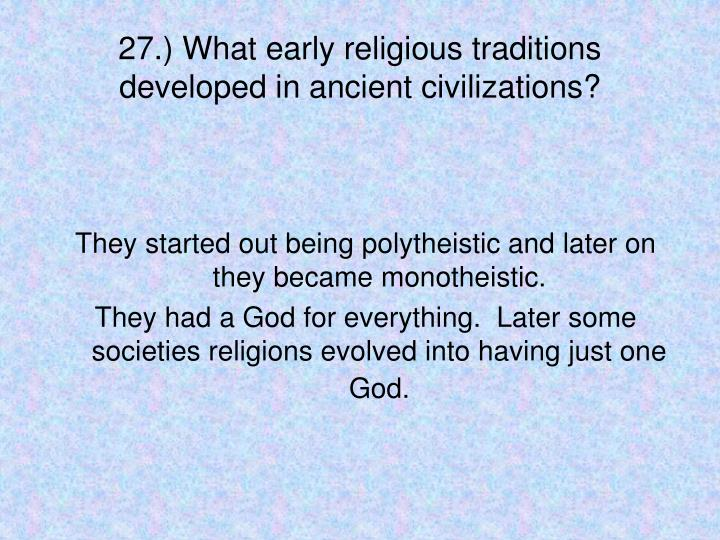 27.) What early religious traditions developed in ancient civilizations?