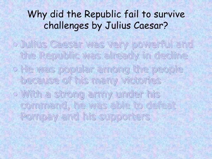 Why did the Republic fail to survive challenges by Julius Caesar?