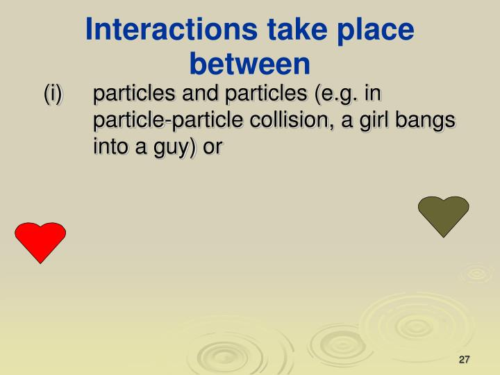 Interactions take place between