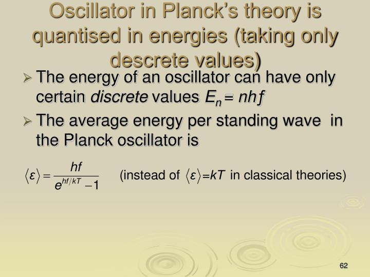 Oscillator in Planck's theory is quantised in energies (taking only descrete values)