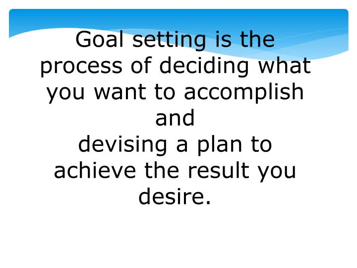 Goal setting is the process of deciding what you want to accomplish and