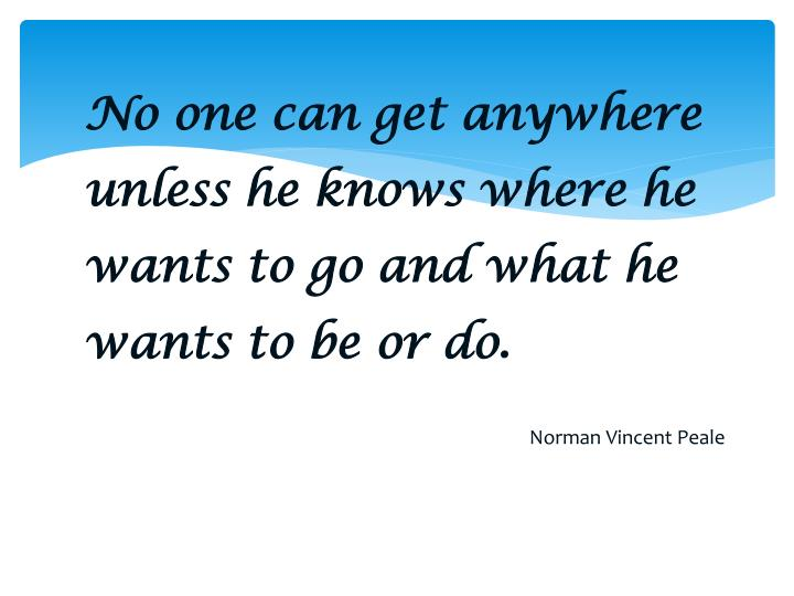 No one can get anywhere unless he knows where he wants to go and what he wants to be or do