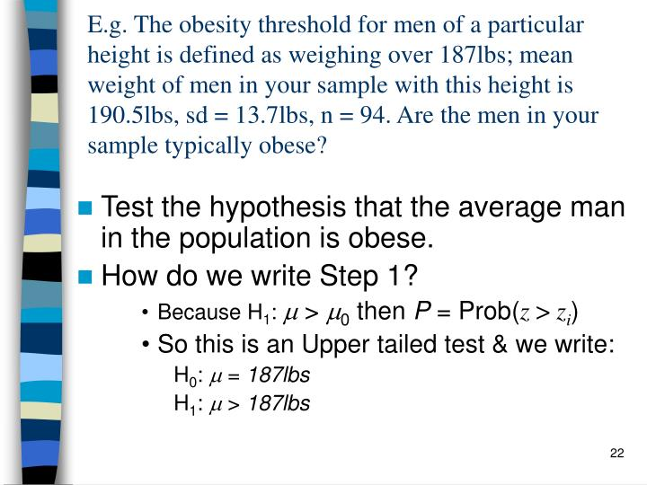 E.g. The obesity threshold for men of a particular height is defined as weighing over 187lbs; mean weight of men in your sample with this height is  190.5lbs, sd = 13.7lbs, n = 94. Are the men in your sample typically obese?