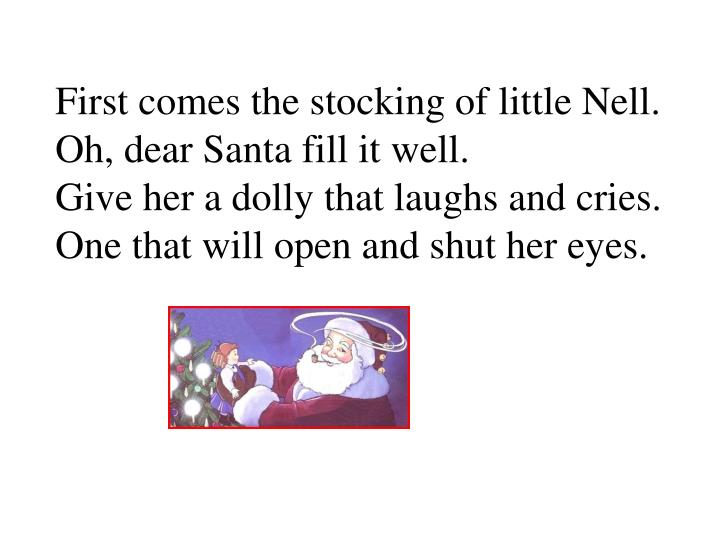First comes the stocking of little Nell. Oh, dear Santa fill it well.