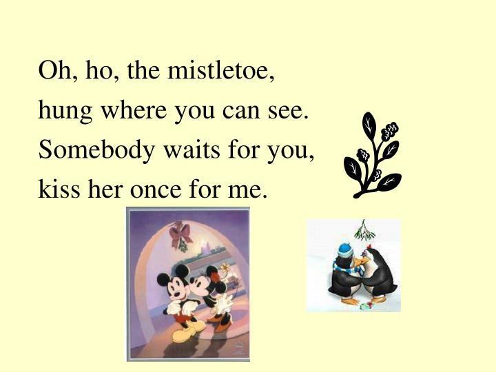 Oh, ho, the mistletoe,