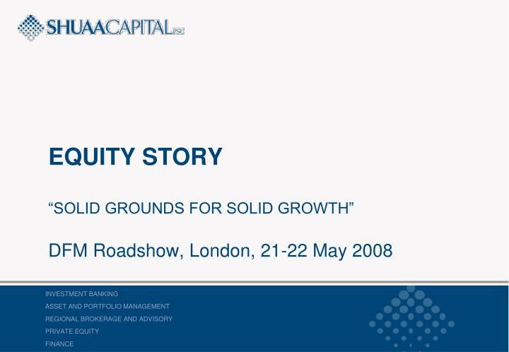 equity story solid grounds for solid growth dfm roadshow london 21 22 may 2008 n.