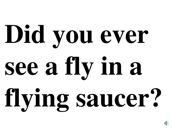 Did you ever see a fly in a flying saucer?