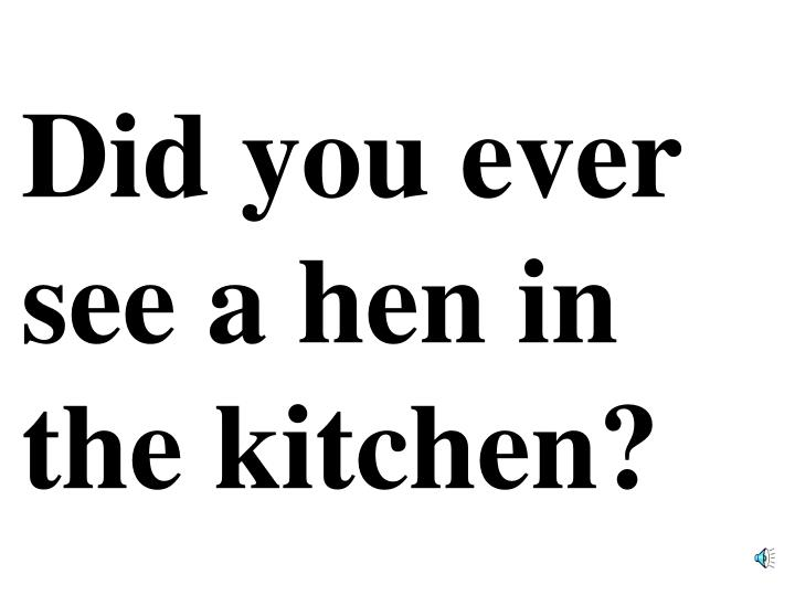 Did you ever see a hen in the kitchen?