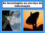 as tecnologias ao servi o da informa o