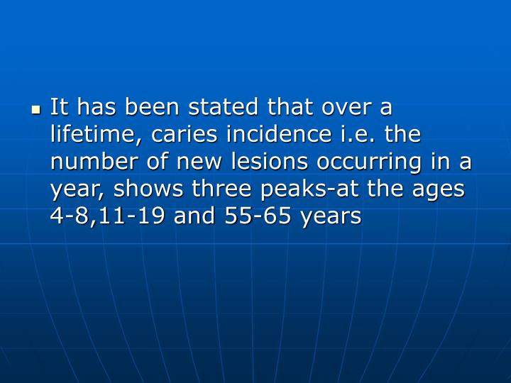 It has been stated that over a lifetime, caries incidence i.e. the number of new lesions occurring in a year, shows three peaks-at the ages 4-8,11-19 and 55-65 years