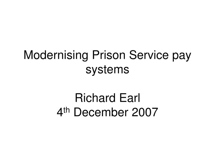 modernising prison service pay systems richard earl 4 th december 2007 n.