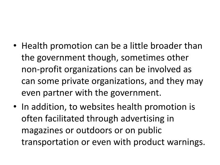 Health promotion can be a little broader than the government though, sometimes other non-profit organizations can be involved as can some private organizations, and they may even partner with the government.