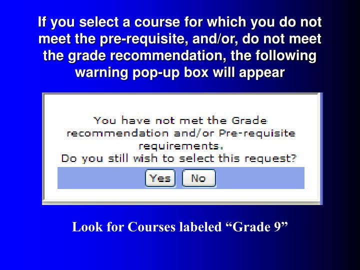 If you select a course for which you do not meet the pre-requisite, and/or, do not meet the grade recommendation, the following warning pop-up box will appear