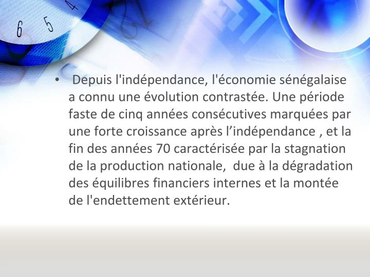 Depuis l'indépendance, l'économie sénégalaise a connu une évolution contrastée. Une période faste de cinq années consécutives marquées par une forte croissance après l'indépendance , et la fin des années 70 caractérisée par la stagnation de la production nationale,  due à la dégradation des équilibres financiers internes et la montée de l'endettement extérieur.