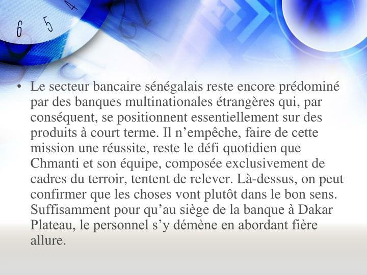 Le secteur bancaire sénégalais reste encore prédominé par des banques multinationales étrangères qui, par conséquent, se positionnent essentiellement sur des produits à court terme. Il n'empêche, faire de cette mission une réussite, reste le défi quotidien que