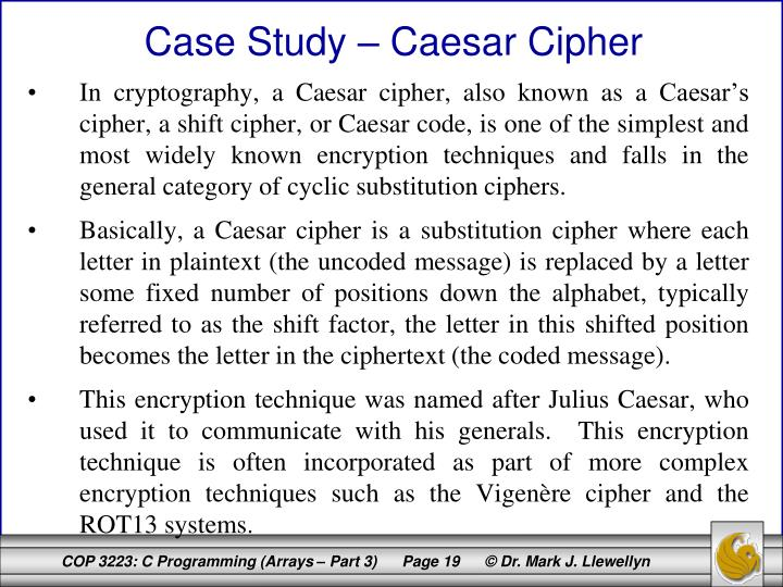 In cryptography, a Caesar cipher, also known as a Caesar's cipher, a shift cipher, or Caesar code, is one of the simplest and most widely known encryption techniques and falls in the general category of cyclic substitution ciphers.