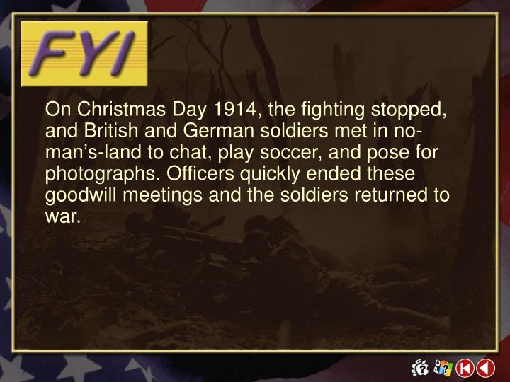 On Christmas Day 1914, the fighting stopped, and British and German soldiers met in no-man's-land to chat, play soccer, and pose for photographs. Officers quickly ended these goodwill meetings and the soldiers returned to war.