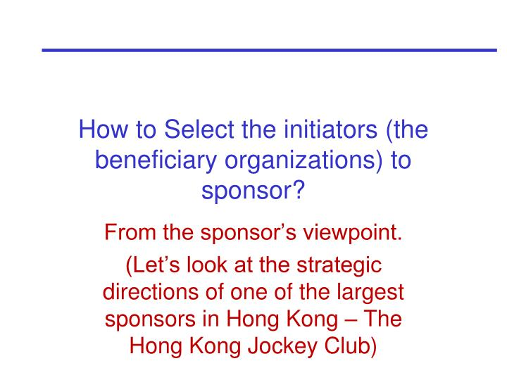 How to Select the initiators (the beneficiary organizations) to sponsor?
