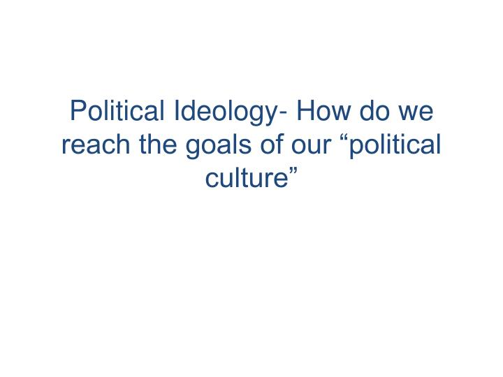 "Political Ideology- How do we reach the goals of our ""political culture"""