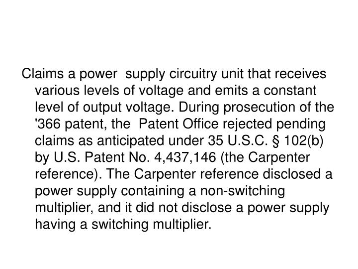 Claims a power  supply circuitry unit that receives various levels of voltage and emits a constant level of output voltage. During prosecution of the '366 patent, the  Patent Office rejected pending claims as anticipated under 35 U.S.C. § 102(b) by U.S. Patent No. 4,437,146 (the Carpenter reference). The Carpenter reference disclosed a power supply containing a non-switching  multiplier, and it did not disclose a power supply having a switching multiplier.