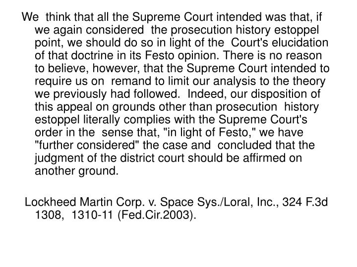 """We  think that all the Supreme Court intended was that, if we again considered  the prosecution history estoppel point, we should do so in light of the  Court's elucidation of that doctrine in its Festo opinion. There is no reason  to believe, however, that the Supreme Court intended to require us on  remand to limit our analysis to the theory we previously had followed.  Indeed, our disposition of this appeal on grounds other than prosecution  history estoppel literally complies with the Supreme Court's order in the  sense that, """"in light of Festo,"""" we have """"further considered"""" the case and  concluded that the judgment of the district court should be affirmed on  another ground."""