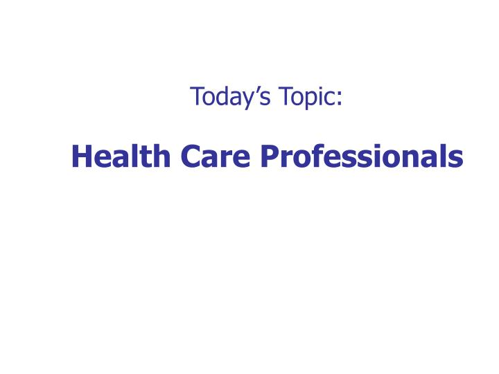 Today s topic health care professionals