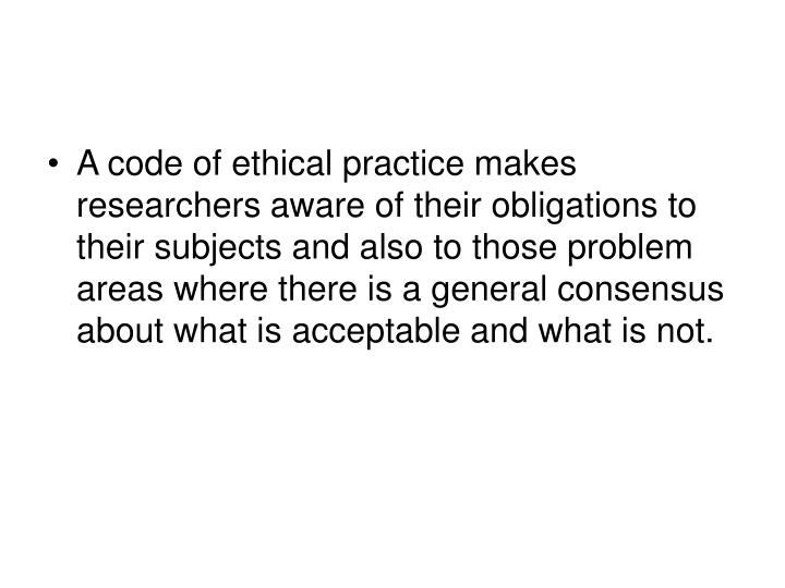 A code of ethical practice makes researchers aware of their obligations to their subjects and also to those problem areas where there is a general consensus about what is acceptable and what is not.