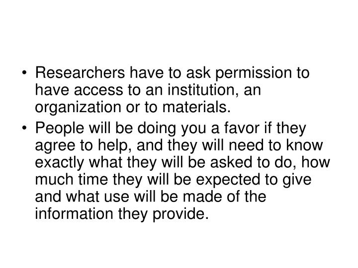 Researchers have to ask permission to have access to an institution, an organization or to materials...