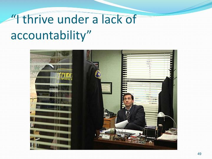 """I thrive under a lack of accountability"""