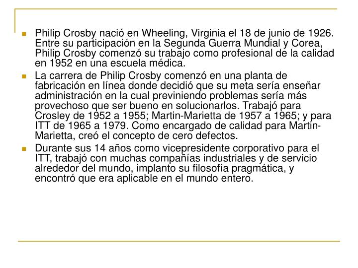 Philip Crosby nació en Wheeling, Virginia el 18 de junio de 1926. Entre su participación en la Segunda Guerra Mundial y Corea, Philip Crosby comenzó su trabajo como profesional de la calidad en 1952 en una escuela médica.